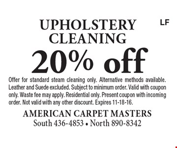 20% off upholstery cleaning. Offer for standard steam cleaning only. Alternative methods available. Leather and Suede excluded. Subject to minimum order. Valid with coupon only. Waste fee may apply. Residential only. Present coupon with incoming order. Not valid with any other discount. Expires 11-18-16.
