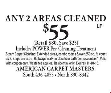 $55 Any 2 Areas CLEANED (Retail $80, Save $25) Includes POWER Pre-Cleaning Treatment. Steam Carpet Cleaning. Extended areas, combo rooms & over 250 sq. ft. count as 2. Steps are extra. Hallways, walk-in closets or bathrooms count as 1. Valid with coupon only. Waste fee applies. Residential only. Expires 11-18-16.