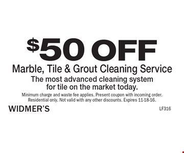 $50 OFF Marble, Tile & Grout Cleaning Service The most advanced cleaning system for tile on the market today. Minimum charge and waste fee applies. Present coupon with incoming order. Residential only. Not valid with any other discounts. Expires 11-18-16.