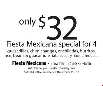 only $32 Fiesta Mexicana special for 4 quesadillas, chimichangas, enchiladas, burritos, rice, beans & guacamole - take-out only - tax not included. With this coupon. Sunday-Thursday only.Not valid with other offers. Offer expires 2-3-17.