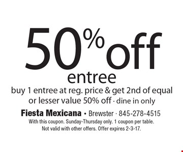 50% off entree buy 1 entree at reg. price & get 2nd of equal or lesser value 50% off - dine in only. With this coupon. Sunday-Thursday only. 1 coupon per table.Not valid with other offers. Offer expires 2-3-17.