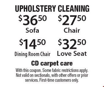 upholstery cleaning $32.50 Love Seat. $27.50 Chair. $14.50 Dining Room Chair. $36.50 Sofa. . With this coupon. Some fabric restrictions apply. Not valid on sectionals, with other offers or prior services. First-time customers only.