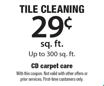 tile cleaning 29¢ sq. ft. Up to 300 sq. ft.. With this coupon. Not valid with other offers or prior services. First-time customers only.