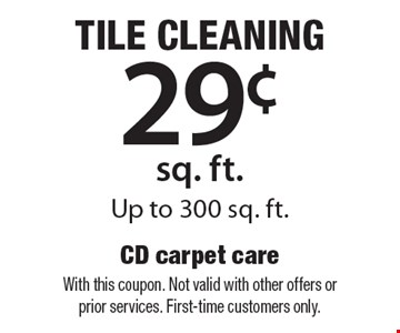Tile cleaning 29¢ sq. ft. up to 300 sq. ft. With this coupon. Not valid with other offers or prior services. First-time customers only.