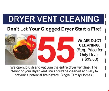 $55 dryer vent cleaning with air duct cleaning (Regular price for only dryer is $99). Don't let your clogged dryer start a fire! We open, brush and vacuum the entire dryer vent line. The interior or your dryer vent line should be cleaned annually to prevent a potential fire hazard. Single family homes. Expires 11-4-16.