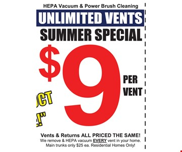 Summer special $9 per vent HEPA vacuum & power brush cleaning, unlimited vents. Vents & returns all priced the same! We remove & HEPA vacuum EVERY vent in your home. Main trunks only $25 each. Residential homes only. Expires 11-4-16.