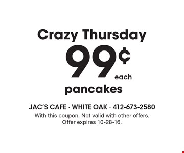 Crazy Thursday 99¢ each pancakes. With this coupon. Not valid with other offers. Offer expires 10-28-16.