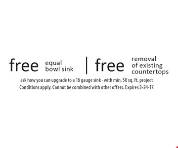 Free removal of existing countertops. Free equal bowl sink. Ask how you can upgrade to a 16 gauge sink - with min. 50 sq. ft. project. Conditions apply. Cannot be combined with other offers. Expires 3-24-17.