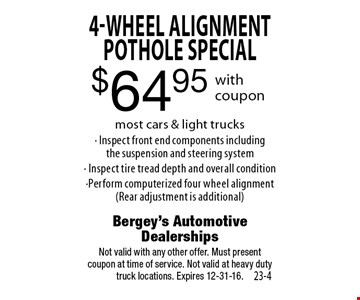 $64.95 4-Wheel Alignment Pothole special most cars & light trucks • Inspect front end components including the suspension and steering system • Inspect tire tread depth and overall condition • Perform computerized four wheel alignment (Rear adjustment is additional). Not valid with any other offer. Must present coupon at time of service. Not valid at heavy duty truck locations. Expires 12-31-16.