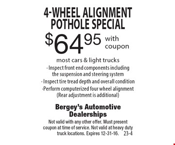 $64.95 4-Wheel Alignment Pothole special most cars & light trucks• Inspect front end components includingthe suspension and steering system• Inspect tire tread depth and overall condition•Perform computerized four wheel alignment(Rear adjustment is additional). Not valid with any other offer. Must presentcoupon at time of service. Not valid at heavy duty truck locations. Expires 12-31-16.
