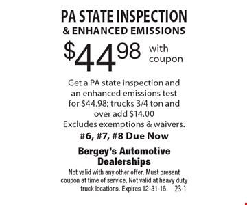 $44.98 PA State inspection& enhanced emissions Get a PA state inspection andan enhanced emissions testfor $44.98; trucks 3/4 ton and over add $14.00Excludes exemptions & waivers.#6, #7, #8 Due Now. Not valid with any other offer. Must presentcoupon at time of service. Not valid at heavy duty truck locations. Expires 12-31-16.