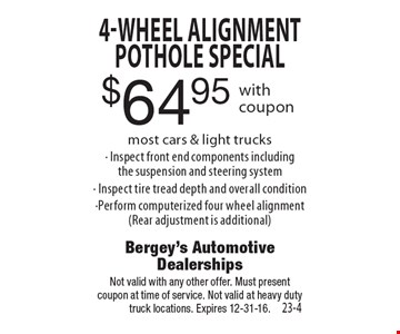 $64.95 4-Wheel Alignment Pothole special most cars & light trucks. Inspect front end components including the suspension and steering system. Inspect tire tread depth and overall condition. Perform computerized four wheel alignment (Rear adjustment is additional). Not valid with any other offer. Must present coupon at time of service. Not valid at heavy duty truck locations. Expires 12-31-16.