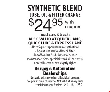 $24.95 SYNTHETIC BLENDLUBE, OIL & FILTER CHANGE most cars & trucks. ALSO VALID AT QUICK LANE, quick LUBE & EXPRESS LANE. Up to 5 quarts approved semi-synthetic oil. 7-point lube service. New oil filter. Top off washer fluid. Review of needed maintenance. Some special filters & oils cost extra. General Motors oil cost slightly higher. Not valid with any other offer. Must present coupon at time of service. Not valid at heavy duty truck locations. Expires 12-31-16.