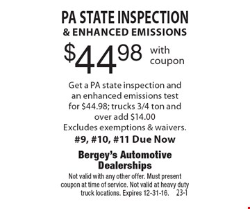 $44.98 PA State inspection & enhanced emissions Get a PA state inspection and an enhanced emissions test for $44.98; trucks 3/4 ton and over add $14.00. Excludes exemptions & waivers.#9, #10, #11 Due Now. Not valid with any other offer. Must present coupon at time of service. Not valid at heavy duty truck locations. Expires 12-31-16.