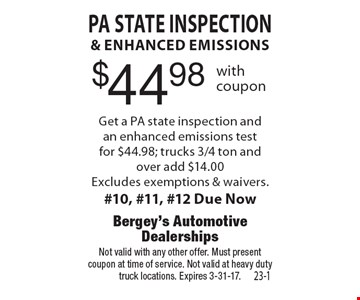 $44.98 PA State inspection & enhanced emissions Get a PA state inspection and an enhanced emissions test for $44.98; trucks 3/4 ton and over add $14.00 Excludes exemptions & waivers.#10, #11, #12 Due Now. Not valid with any other offer. Must present coupon at time of service. Not valid at heavy duty truck locations. Expires 3-31-17.