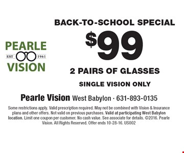 Back-To-School Special $99 For 2 pairs of glasses single vision only. Some restrictions apply. Valid prescription required. May not be combined with Vision & Insurance plans and other offers. Not valid on previous purchases. Valid at participating West Babylon location. Limit one coupon per customer. No cash value. See associate for details. 2016. Pearle Vision. All Rights Reserved. Offer ends 10-28-16. US002
