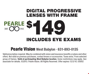 $ 149 digital progressive lenses with frame includes eye exams. Valid prescription required. May be combined with vision and insurance benefits or plans and other offers. Not valid on previous purchases, contact lenses or accessories. Taxes extra. From selected group of frames. Valid at participating West Babylon location. Some restrictions may apply. See associate for details. 2013. Pearle Vision. All Rights Reserved. Offer expires 12/2/16. US002