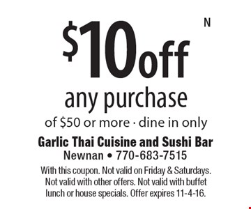 $10 off any purchase of $50 or more. Dine in only. With this coupon. Not valid on Friday & Saturdays. Not valid with other offers. Not valid with buffet lunch or house specials. Offer expires 11-4-16.