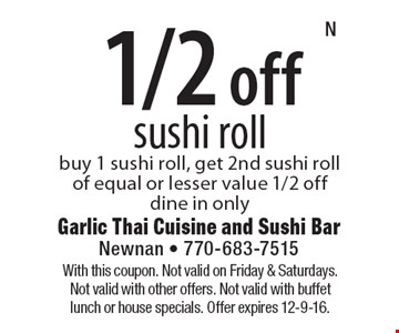 1/2 off sushi roll buy 1 sushi roll, get 2nd sushi roll of equal or lesser value 1/2 offdine in only. With this coupon. Not valid on Friday & Saturdays. Not valid with other offers. Not valid with buffet lunch or house specials. Offer expires 12-9-16.