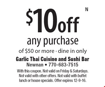 $10 off any purchase of $50 or more. Dine in only. With this coupon. Not valid on Friday & Saturdays. Not valid with other offers. Not valid with buffet lunch or house specials. Offer expires 12-9-16.