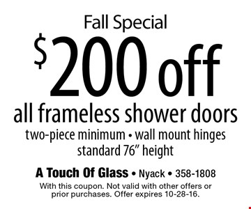 """Fall Special $200 off all frameless shower doors two-piece minimum • wall mount hinges standard 76"""" height. With this coupon. Not valid with other offers orprior purchases. Offer expires 10-28-16."""