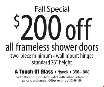 Fall Special: $200 off all frameless shower doors. Two-piece minimum. Wall mount hinges. Standard 76