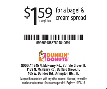 $1.59+ appl. tax for a bagel & cream spread. May not be combined with any other coupon, discount, promotion combo or value meal. One coupon per visit. Expires: 10/28/16.