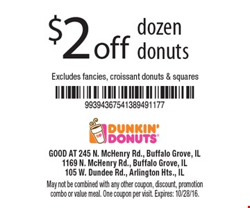 $2 off dozen donuts. Excludes fancies, croissant donuts & squares. May not be combined with any other coupon, discount, promotion combo or value meal. One coupon per visit. Expires: 10/28/16.