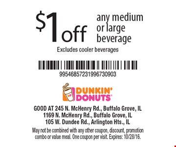 $1 off any medium or large beverage. Excludes cooler beverages. May not be combined with any other coupon, discount, promotion combo or value meal. One coupon per visit. Expires: 10/28/16.
