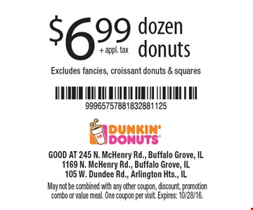 $6.99 + appl. tax dozen donuts. Excludes fancies, croissant donuts & squares. May not be combined with any other coupon, discount, promotion combo or value meal. One coupon per visit. Expires: 10/28/16.