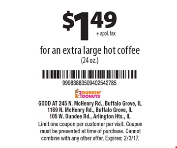 $1.49 + appl. tax for an extra large hot coffee (24 oz.). Limit one coupon per customer per visit. Coupon must be presented at time of purchase. Cannot combine with any other offer. Expires: 2/3/17.