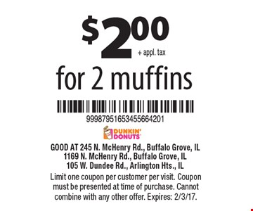 $2.00 + appl. tax for 2 muffins. Limit one coupon per customer per visit. Coupon must be presented at time of purchase. Shop must retain coupon. No substitutions allowed. May not be combined with any other coupon, discount, promotion combo or value meal. Expires: 2/3/17.