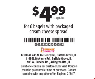 $4.99+ appl. tax for 6 bagels with packaged cream cheese spread. Limit one coupon per customer per visit. Coupon must be presented at time of purchase. Cannot combine with any other offer. Expires: 2/3/17.