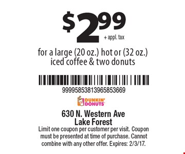 $2.99+ appl. tax for a large (20 oz.) hot or (32 oz.) iced coffee & two donuts.  Limit one coupon per customer per visit. Coupon must be presented at time of purchase. Cannot combine with any other offer. Expires: 2/3/17.