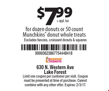 $7.99+ appl. tax for dozen donuts or 50 count Munchkins donut whole treats Excludes fancies, croissant donuts & squares. Limit one coupon per customer per visit. Coupon must be presented at time of purchase. Cannot combine with any other offer. Expires: 2/3/17.
