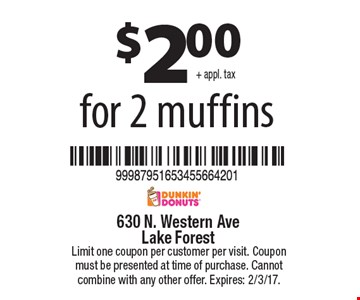 $2.00+ appl. tax for 2 muffins. Limit one coupon per customer per visit. Coupon must be presented at time of purchase. Cannot combine with any other offer. Expires: 2/3/17.
