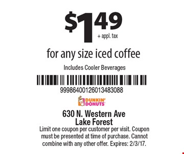 $1.49+ appl. tax for any size iced coffee Includes Cooler Beverages. Limit one coupon per customer per visit. Coupon must be presented at time of purchase. Cannot combine with any other offer. Expires: 2/3/17.