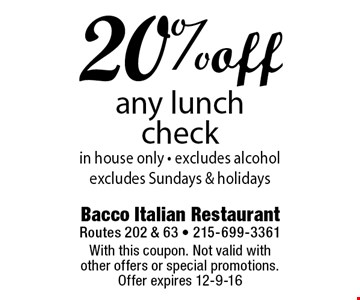 20% off any lunch check in house only - excludes alcohol excludes Sundays & holidays. With this coupon. Not valid with other offers or special promotions. Offer expires 12-9-16