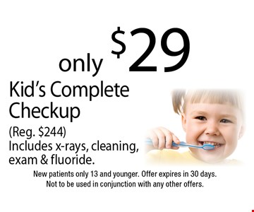 only $29 Kid's Complete Checkup (Reg. $244) Includes x-rays, cleaning, exam & fluoride. New patients only 13 and younger. Offer expires in 30 days. Not to be used in conjunction with any other offers.