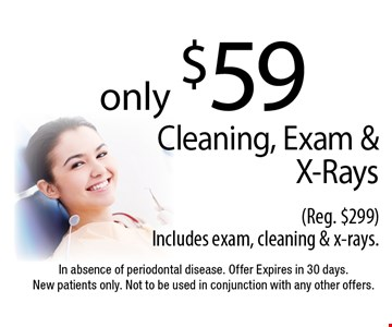 only $59 Cleaning, Exam & X-Rays (Reg. $299) Includes exam, cleaning & x-rays. In absence of periodontal disease. Offer Expires in 30 days. New patients only. Not to be used in conjunction with any other offers.
