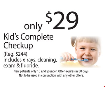 only $29 Kid's Complete Checkup (Reg. $244). Includes x-rays, cleaning, exam & fluoride. New patients only 13 and younger. Offer expires in 30 days. Not to be used in conjunction with any other offers.