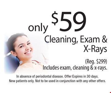 only $59 Cleaning, Exam & X-Rays (Reg. $299). Includes exam, cleaning & x-rays. In absence of periodontal disease. Offer Expires in 30 days. New patients only. Not to be used in conjunction with any other offers.