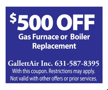 $500 Off Gas Furnace or Boiler Replacement. With this coupon. Restrictions may apply. Not valid with other offers or prior services.
