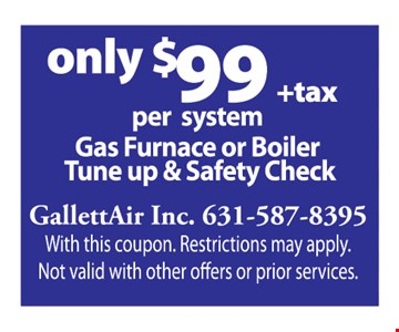 Only $99 + tax Gas Furnace or Boiler Tune Up & Safety Check per system.  With this coupon. Restrictions may apply. Not valid with other offers or prior services.
