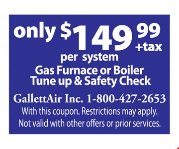Only $149.99 + tax Gas Furnace or Boiler Tune Up & Safety Check per system.  With this coupon. Restrictions may apply. Not valid with other offers or prior services.