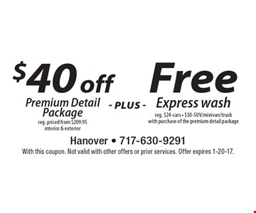 $40 off Premium Detail Package reg. priced from $209.95 interior & exterior plus Free Express wash. reg. $24-cars. $30-SUV/minivan/truck with purchase of the premium detail package. With this coupon. Not valid with other offers or prior services. Offer expires 1-20-17.