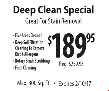 Great For Stain Removal. $189.95 Deep Clean Special. Reg. $259.95. Five areas cleaned. Deep soil filtration cleaning to remove dirt & allergens. Rotary brush scrubbing. Final cleaning. Max. 800 Sq. Ft. Expires 2/10/17.