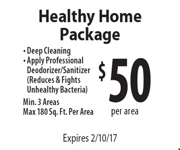 $50 Per Area Healthy Home Package. Deep Cleaning. Apply professional deodorizer/sanitizer (Reduces & fights unhealthy bacteria). Min. 3 Areas. Max 180 Sq. Ft. Per Area. Expires 2/10/17.