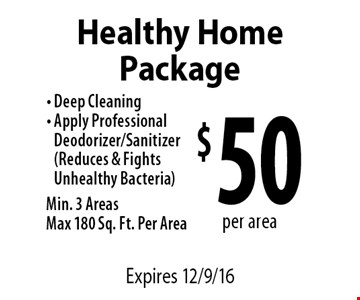 $50 per area Healthy Home Package. Deep Cleaning. Apply Professional Deodorizer/Sanitizer (Reduces & Fights Unhealthy Bacteria). Min. 3 Areas. Max 180 Sq. Ft. Per Area. Expires 12/9/16
