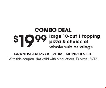 Combo Deal. $19.99 Large 10-Cut 1 Topping Pizza & Choice Of Whole Sub Or Wings. With this coupon. Not valid with other offers. Expires 1/1/17.